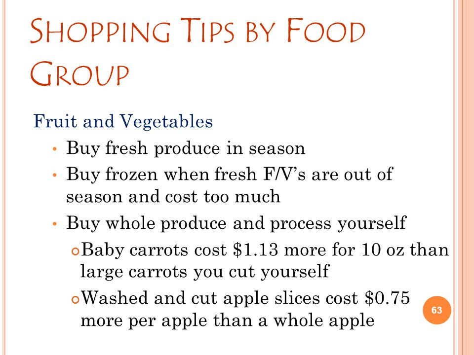 S HOPPING T IPS BY F OOD G ROUP Fruit and Vegetables Buy fresh produce in season Buy frozen when fresh F/V's are out of season and cost too much Buy whole produce and process yourself Baby carrots cost $1.13 more for 10 oz than large carrots you cut yourself Washed and cut apple slices cost $0.75 more per apple than a whole apple 63