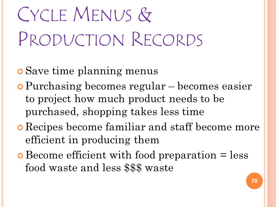 C YCLE M ENUS & P RODUCTION R ECORDS Save time planning menus Purchasing becomes regular – becomes easier to project how much product needs to be purchased, shopping takes less time Recipes become familiar and staff become more efficient in producing them Become efficient with food preparation = less food waste and less $$$ waste 70