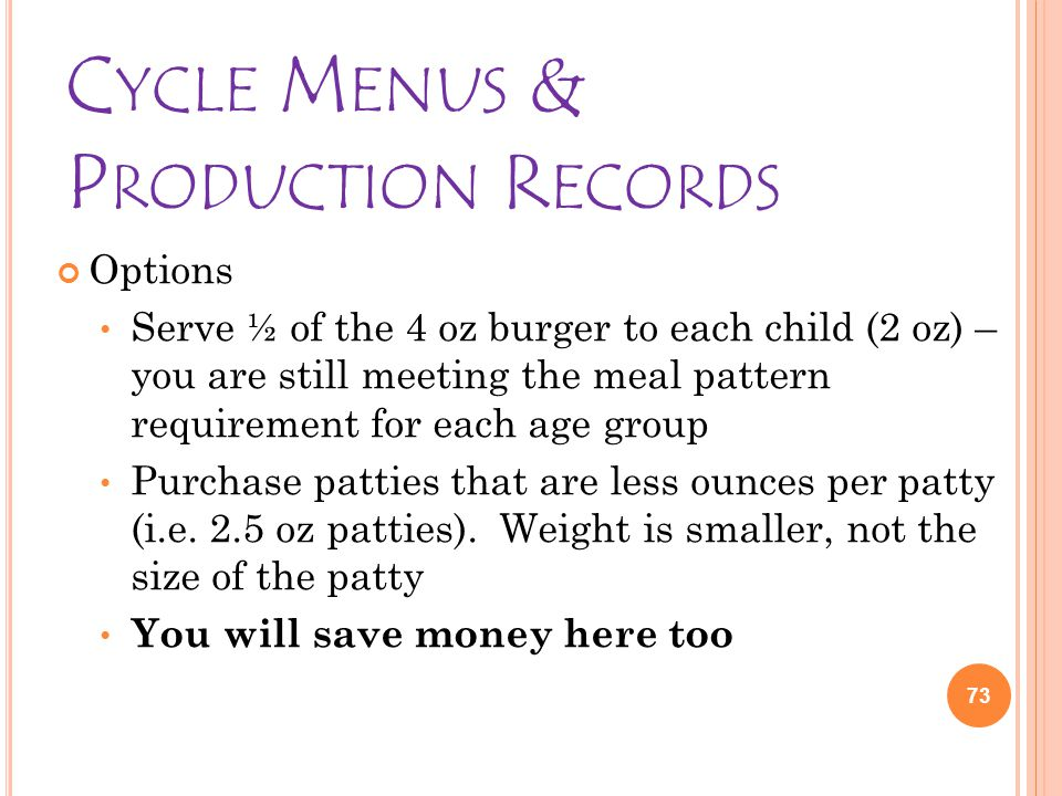 C YCLE M ENUS & P RODUCTION R ECORDS Options Serve ½ of the 4 oz burger to each child (2 oz) – you are still meeting the meal pattern requirement for each age group Purchase patties that are less ounces per patty (i.e.