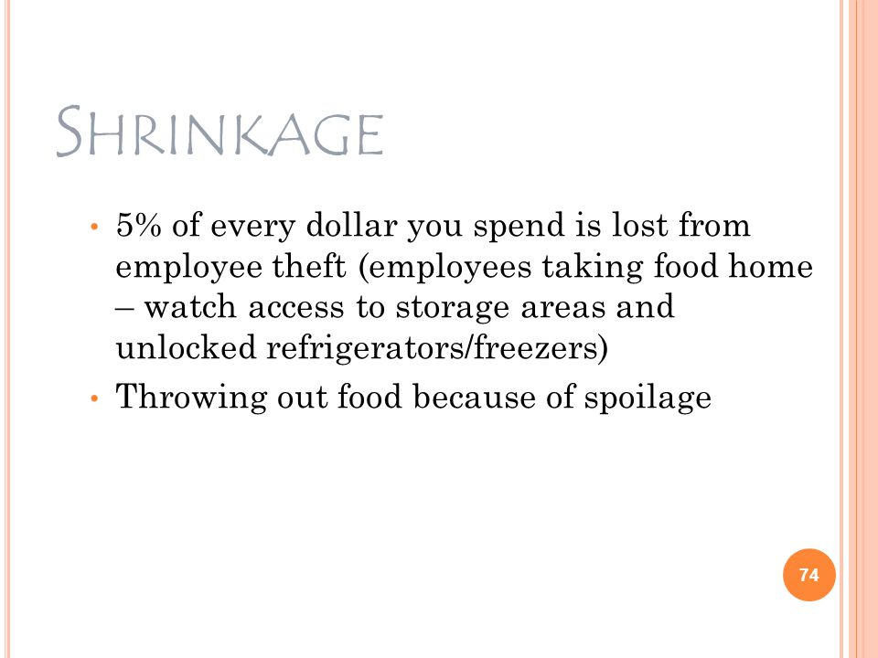 S HRINKAGE 5% of every dollar you spend is lost from employee theft (employees taking food home – watch access to storage areas and unlocked refrigerators/freezers) Throwing out food because of spoilage 74