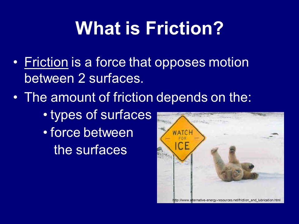 Friction is a force that opposes motion between 2 surfaces.