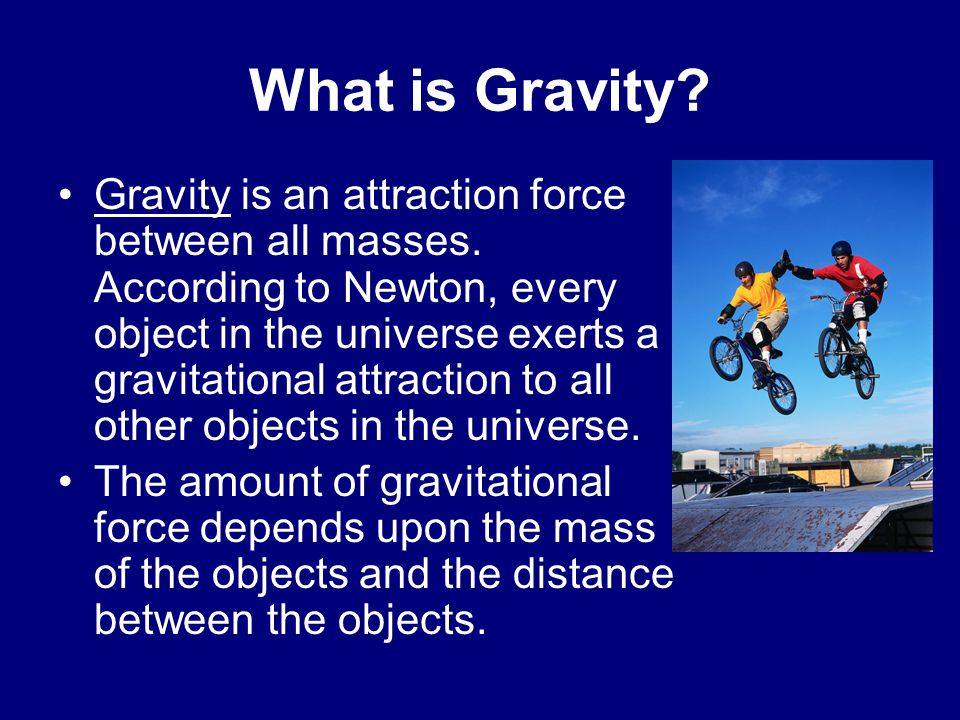 What is Gravity.Gravity is an attraction force between all masses.