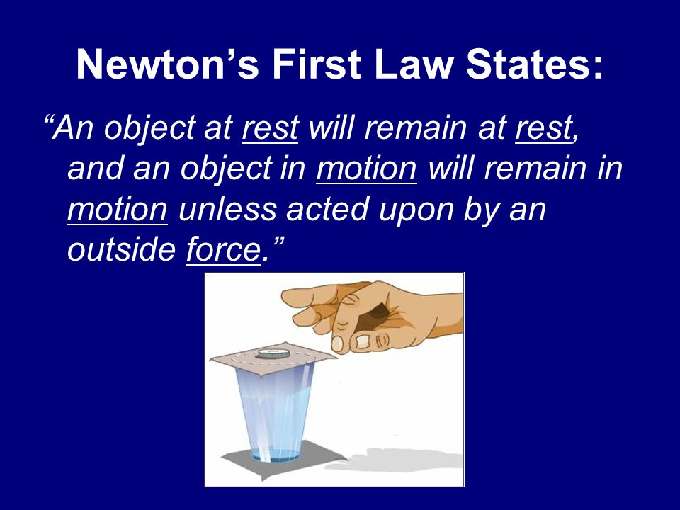 Newton's First Law States: An object at rest will remain at rest, and an object in motion will remain in motion unless acted upon by an outside force.