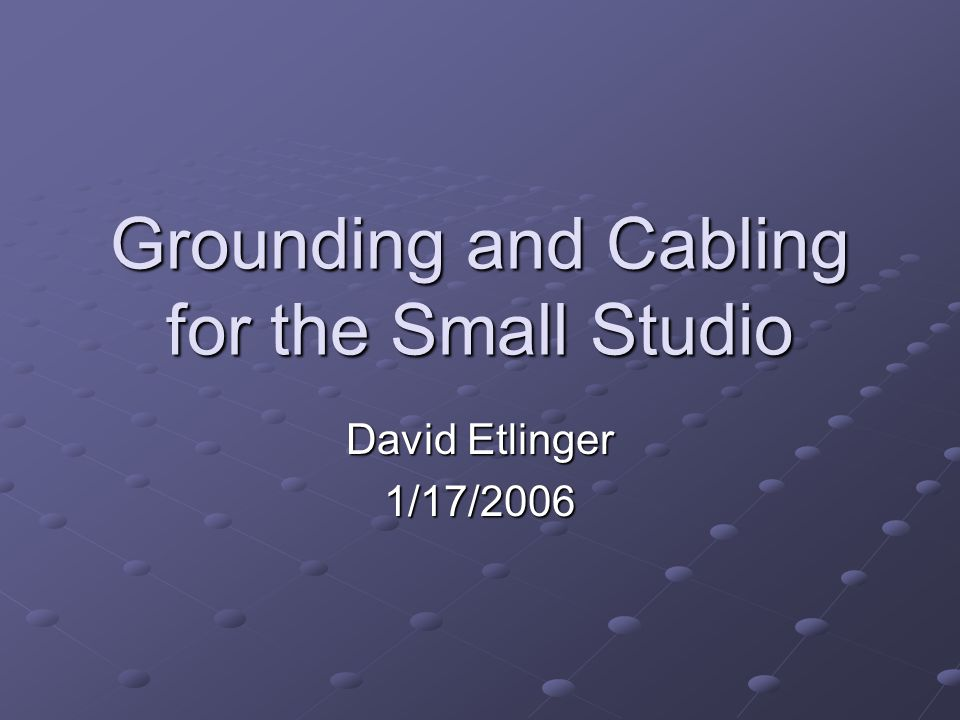 Grounding and Cabling for the Small Studio David Etlinger 1/17/2006