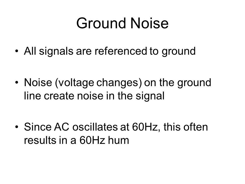 Ground Noise All signals are referenced to ground Noise (voltage changes) on the ground line create noise in the signal Since AC oscillates at 60Hz, t