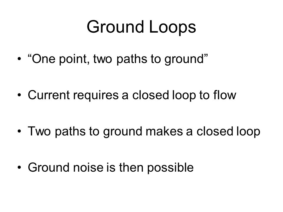 """Ground Loops """"One point, two paths to ground"""" Current requires a closed loop to flow Two paths to ground makes a closed loop Ground noise is then poss"""