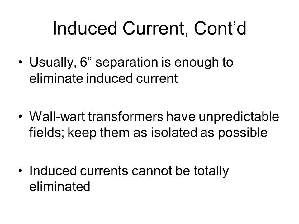 """Induced Current, Cont'd Usually, 6"""" separation is enough to eliminate induced current Wall-wart transformers have unpredictable fields; keep them as i"""