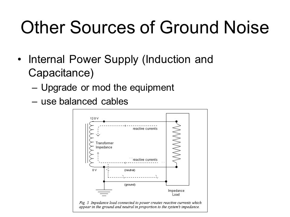 Other Sources of Ground Noise Internal Power Supply (Induction and Capacitance) –Upgrade or mod the equipment –use balanced cables