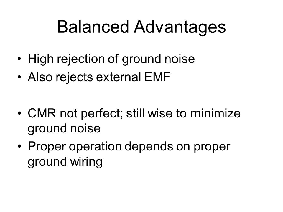 Balanced Advantages High rejection of ground noise Also rejects external EMF CMR not perfect; still wise to minimize ground noise Proper operation depends on proper ground wiring