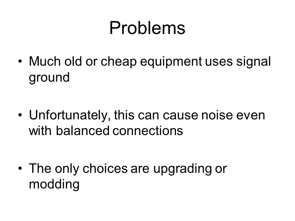 Problems Much old or cheap equipment uses signal ground Unfortunately, this can cause noise even with balanced connections The only choices are upgrading or modding