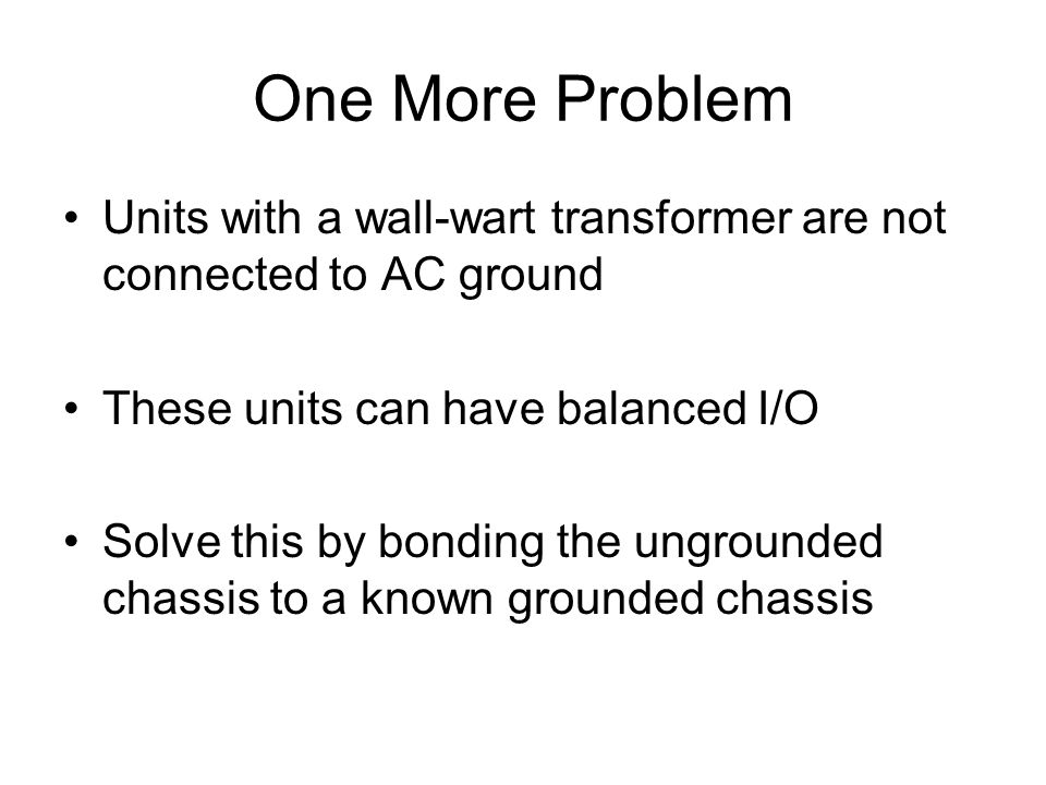 One More Problem Units with a wall-wart transformer are not connected to AC ground These units can have balanced I/O Solve this by bonding the ungroun