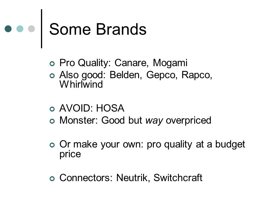 Some Brands Pro Quality: Canare, Mogami Also good: Belden, Gepco, Rapco, Whirlwind AVOID: HOSA Monster: Good but way overpriced Or make your own: pro