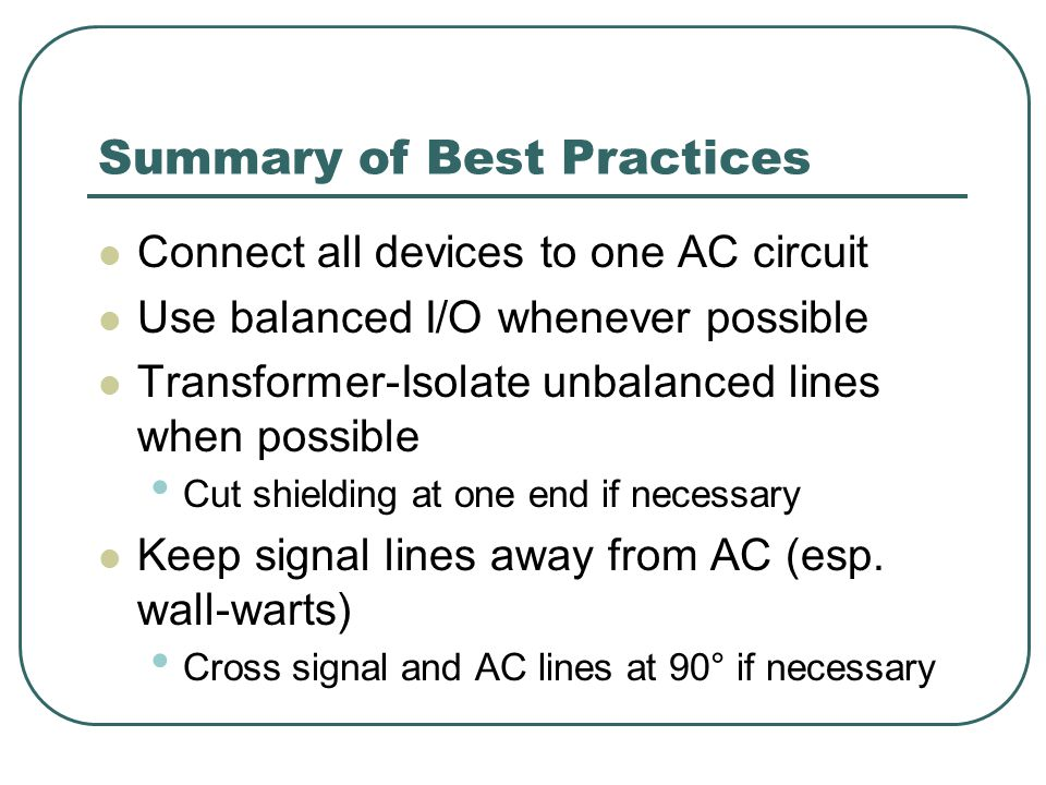 Summary of Best Practices Connect all devices to one AC circuit Use balanced I/O whenever possible Transformer-Isolate unbalanced lines when possible Cut shielding at one end if necessary Keep signal lines away from AC (esp.