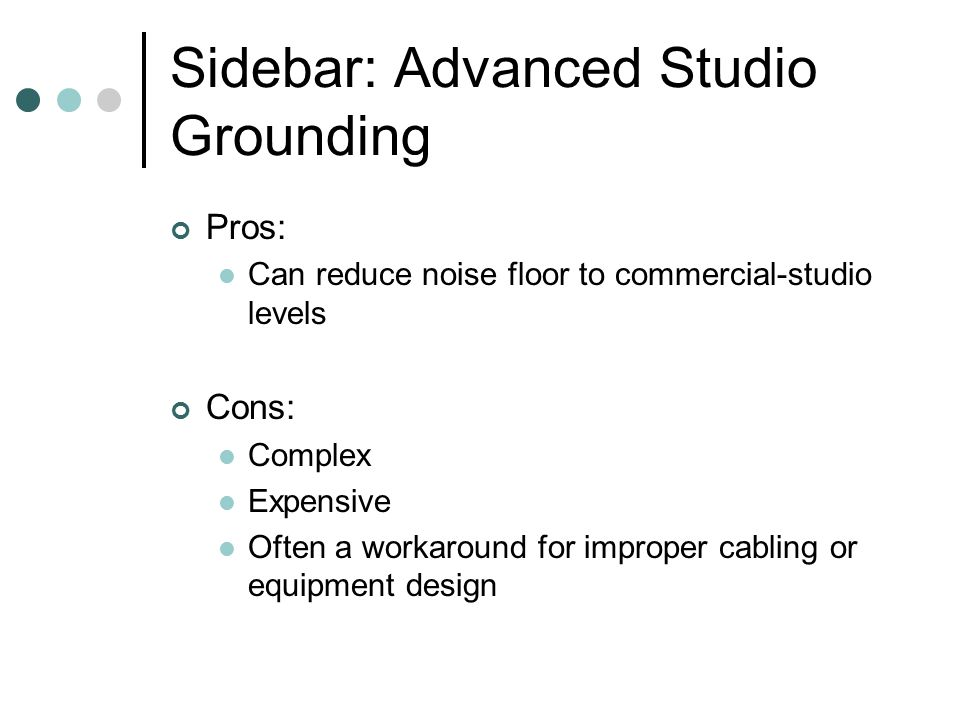 Sidebar: Advanced Studio Grounding Pros: Can reduce noise floor to commercial-studio levels Cons: Complex Expensive Often a workaround for improper ca