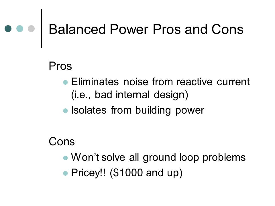 Balanced Power Pros and Cons Pros Eliminates noise from reactive current (i.e., bad internal design) Isolates from building power Cons Won't solve all ground loop problems Pricey!.