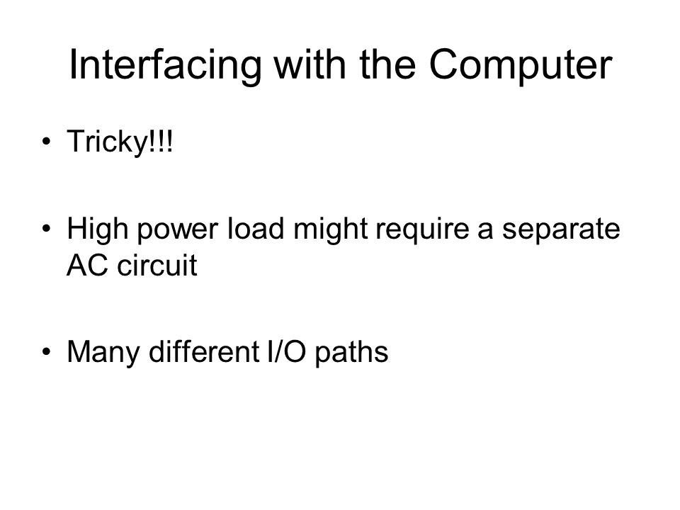 Interfacing with the Computer Tricky!!! High power load might require a separate AC circuit Many different I/O paths