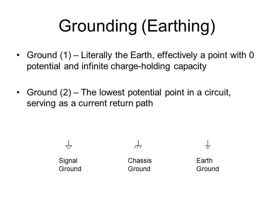 Grounding (Earthing) Ground (1) – Literally the Earth, effectively a point with 0 potential and infinite charge-holding capacity Ground (2) – The lowest potential point in a circuit, serving as a current return path Signal Ground Chassis Ground Earth Ground