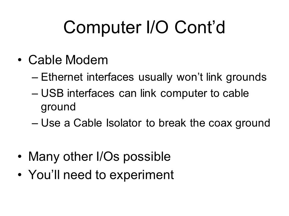 Computer I/O Cont'd Cable Modem –Ethernet interfaces usually won't link grounds –USB interfaces can link computer to cable ground –Use a Cable Isolator to break the coax ground Many other I/Os possible You'll need to experiment