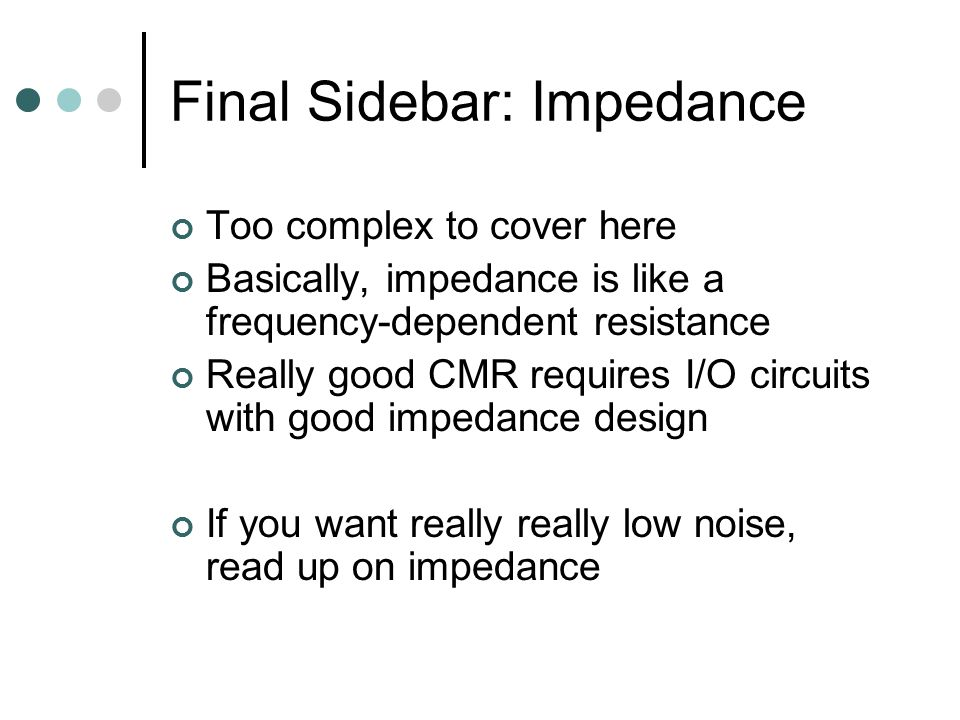 Final Sidebar: Impedance Too complex to cover here Basically, impedance is like a frequency-dependent resistance Really good CMR requires I/O circuits with good impedance design If you want really really low noise, read up on impedance