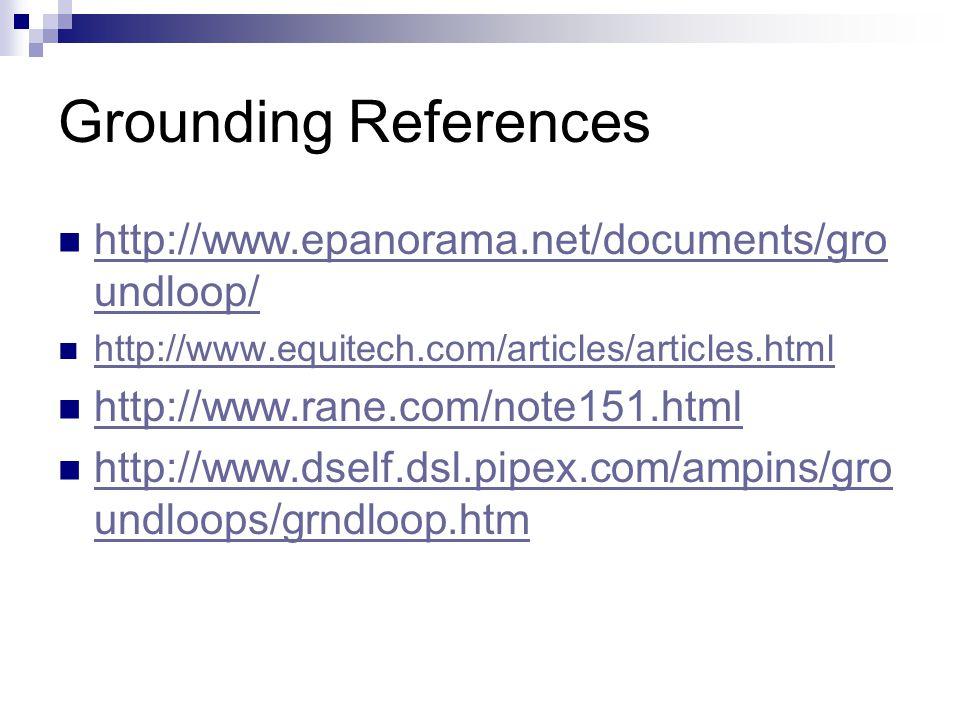 Grounding References http://www.epanorama.net/documents/gro undloop/ http://www.epanorama.net/documents/gro undloop/ http://www.equitech.com/articles/
