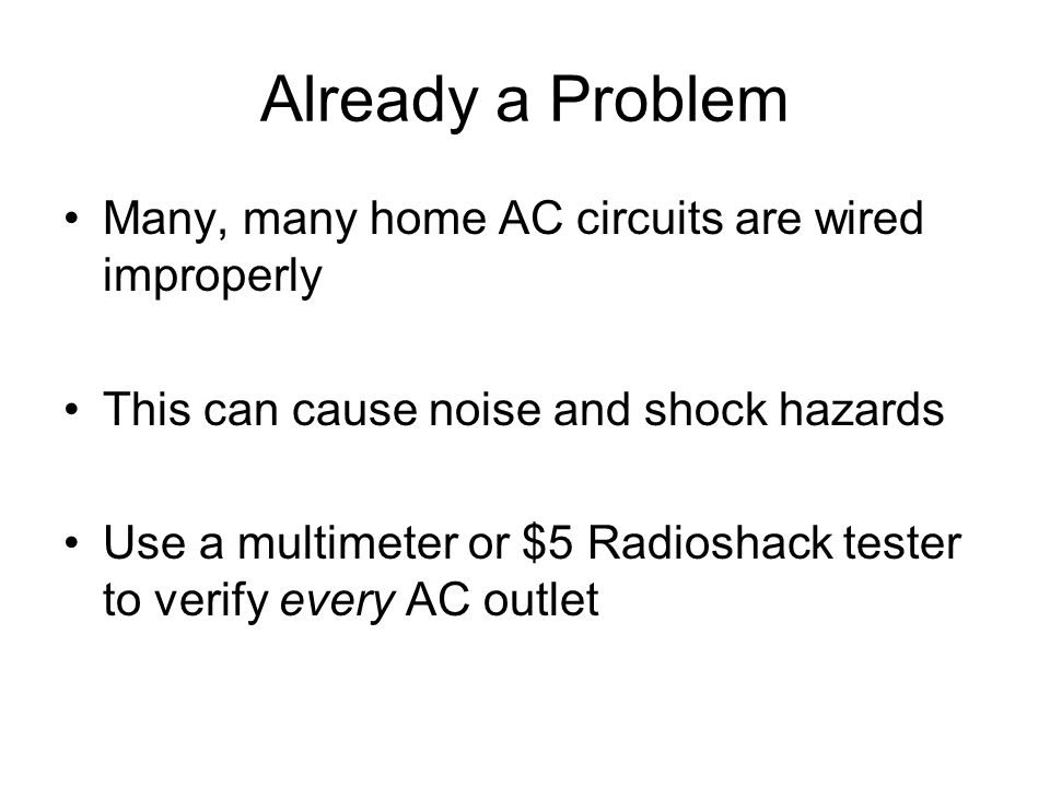 Already a Problem Many, many home AC circuits are wired improperly This can cause noise and shock hazards Use a multimeter or $5 Radioshack tester to verify every AC outlet