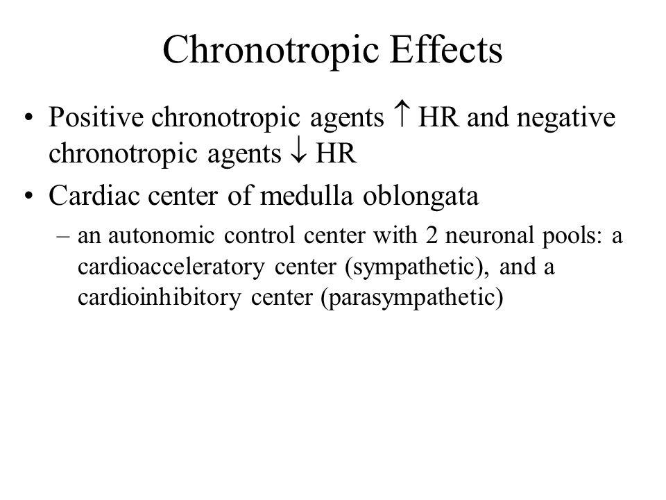 Chronotropic Effects Positive chronotropic agents  HR and negative chronotropic agents  HR Cardiac center of medulla oblongata –an autonomic control center with 2 neuronal pools: a cardioacceleratory center (sympathetic), and a cardioinhibitory center (parasympathetic)