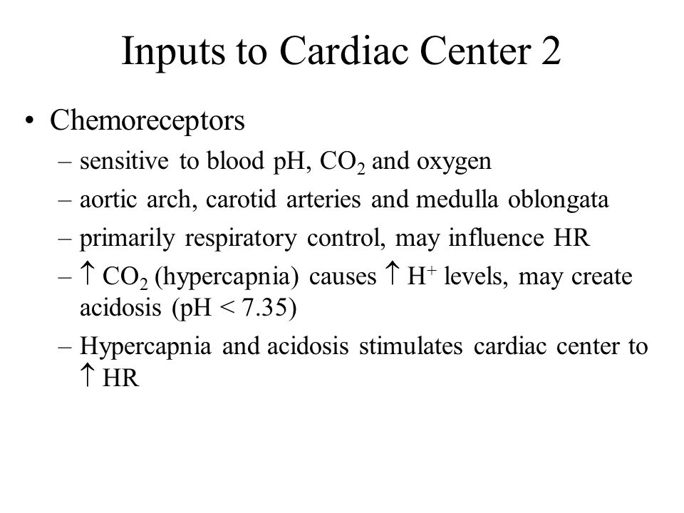 Inputs to Cardiac Center 2 Chemoreceptors –sensitive to blood pH, CO 2 and oxygen –aortic arch, carotid arteries and medulla oblongata –primarily respiratory control, may influence HR –  CO 2 (hypercapnia) causes  H + levels, may create acidosis (pH < 7.35) –Hypercapnia and acidosis stimulates cardiac center to  HR