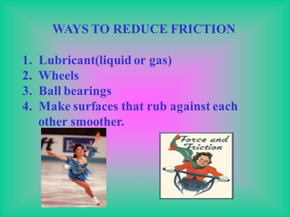 WAYS FRICTION CAN BE HARMFUL 1. Friction in the engine causes temperature to rise. 2. Wind and water causes erosion. 3. Holes in you jeans. 4. Hard to