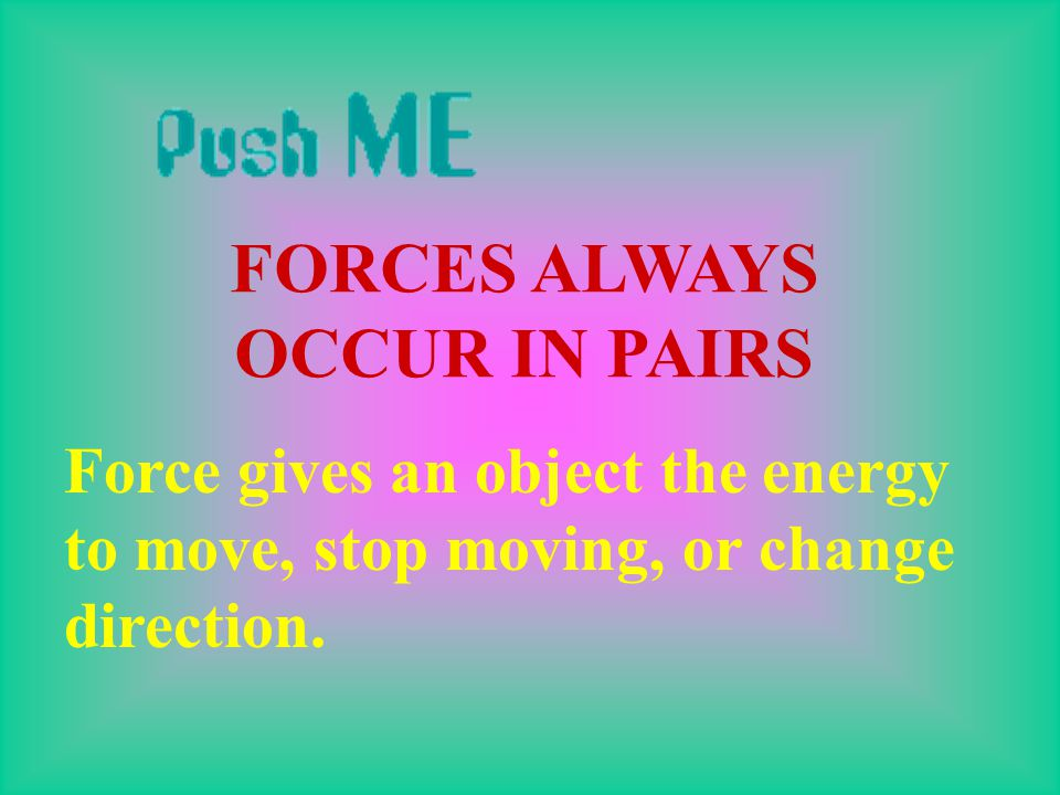 WHAT IS A FORCE? A force is simply a push or a pull. THERE IS A BIG RELATIONSHIP BETWEEN FORCE AND MOTION WITHOUT A FORCE THERE WOULD BE NO MOTION