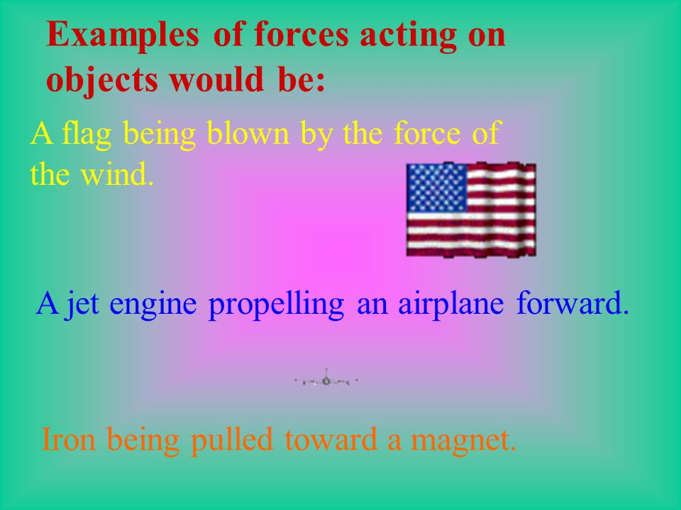 Examples of forces acting on objects would be: A flag being blown by the force of the wind.
