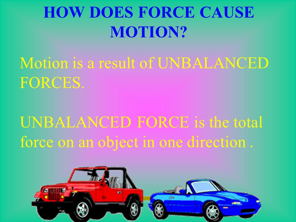 HOW DOES FORCE CAUSE MOTION.Motion is a result of UNBALANCED FORCES.