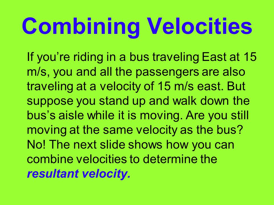Velocity (cont) For example, if a bus traveling at 15m/s south speeds up to 20m/s, a change in velocity has occurred. But a change in velocity also oc