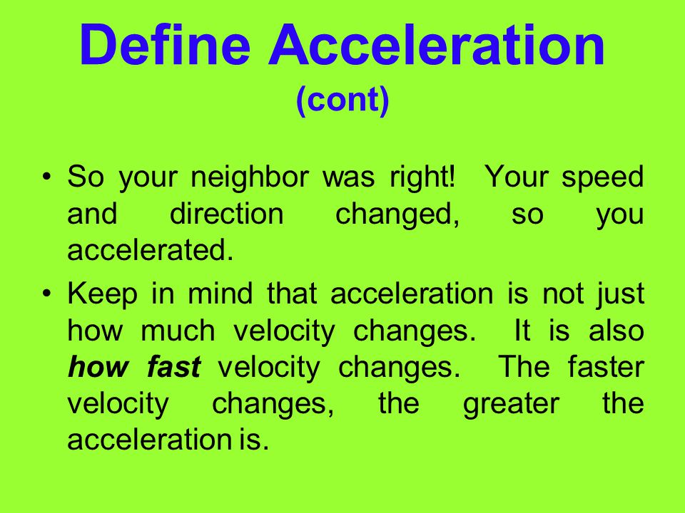 "Define Acceleration Acceleration Although the word acceleration is commonly used to mean ""speed up"". There's more to its meaning scientifically. Accel"