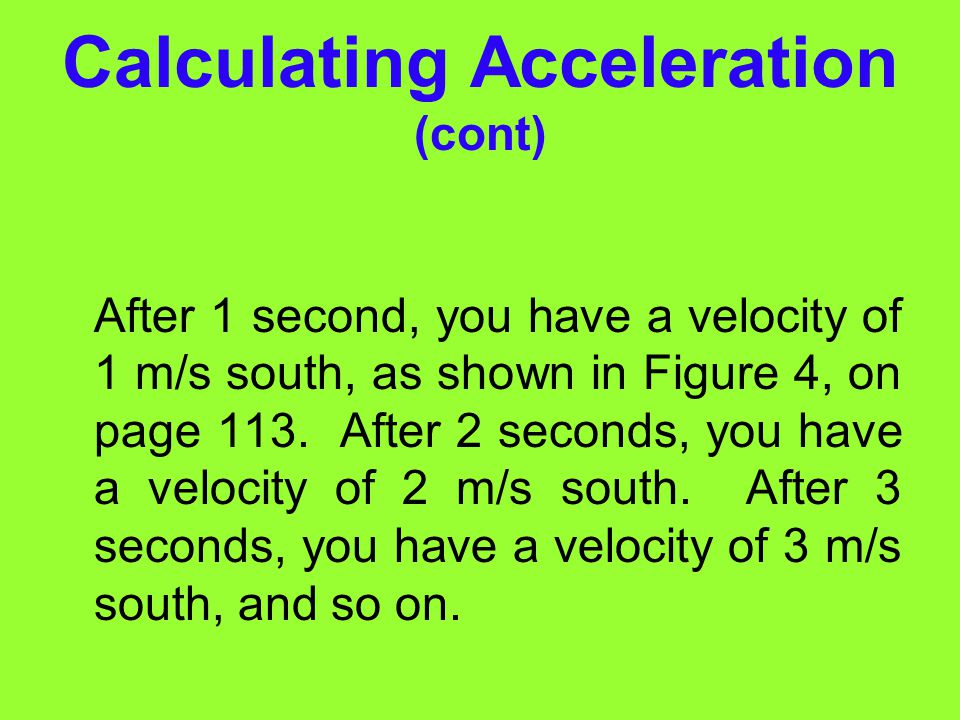 Calculating Acceleration (cont) Velocity is expressed in meters per second (m/s), and time is expressed in seconds (s). Therefore acceleration is expr