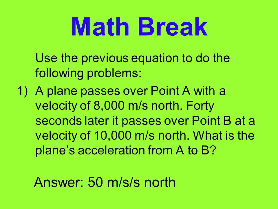 Calculating Acceleration (cont) If your final velocity after 5 seconds is 5 m/s south, your acceleration can be calculated as follows: Acceleration =