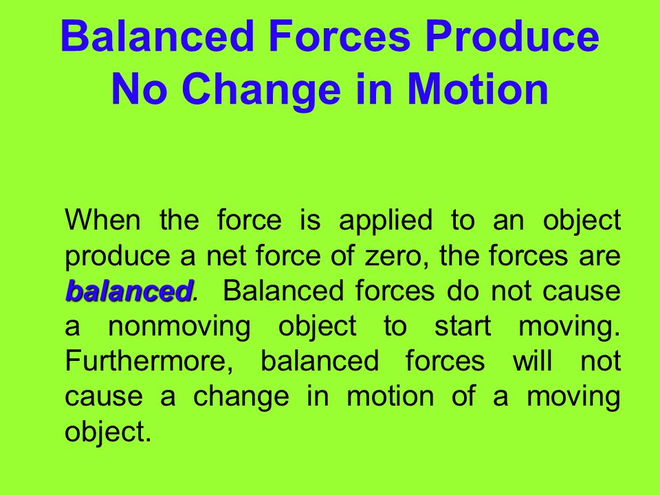 Unbalanced Forces Produce a Change in Motion (cont) Keep in mind that an object can continue to move even when the unbalanced forces are removed. A so