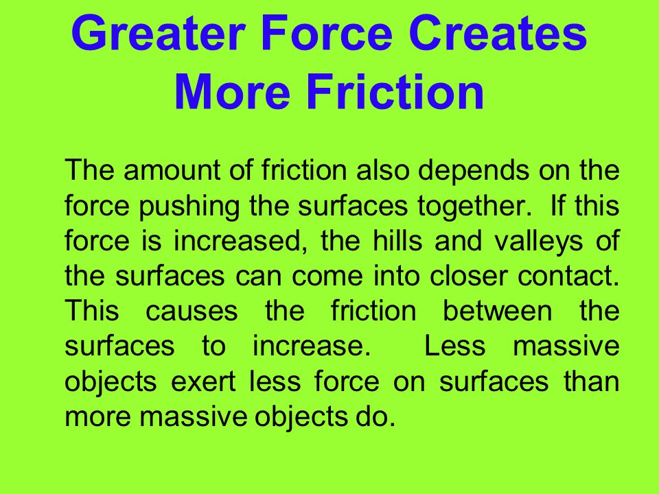 Rougher Surfaces Create More Friction Rougher surfaces have more microscopic hills and valleys. Thus, the rougher the surface, the greater the frictio