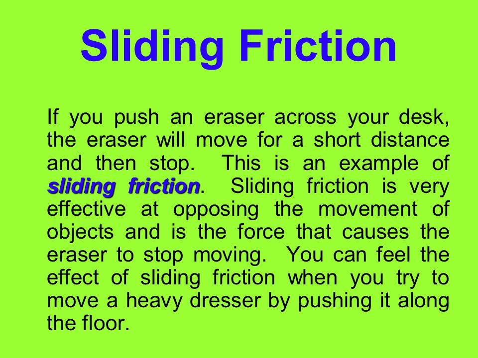 Types of Friction The friction you observe when sliding books across a tabletop is called sliding friction. Other types of friction include rolling fr