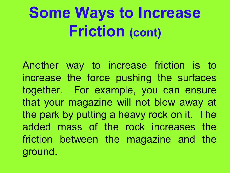 Some Ways to Increase Friction One way to increase friction is to make surfaces rougher. For example, sand scattered on icy roads keeps cars from skid