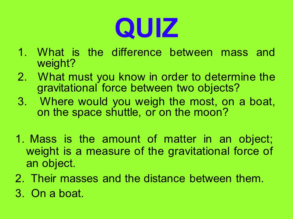 Weights and Mass are Different (cont) Gravitational force is about the same everywhere on Earth, so the weight of any object is about the same everywh