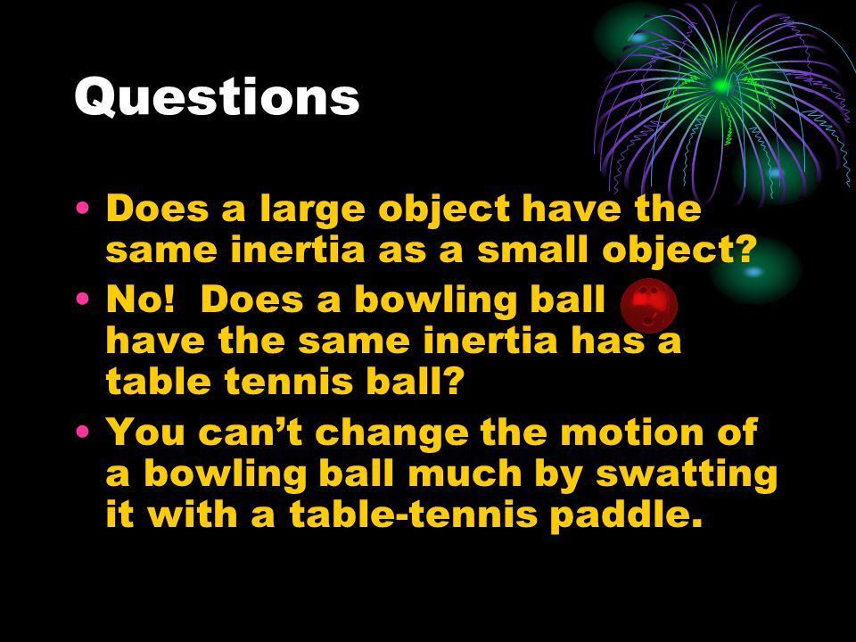 Questions Does a large object have the same inertia as a small object.