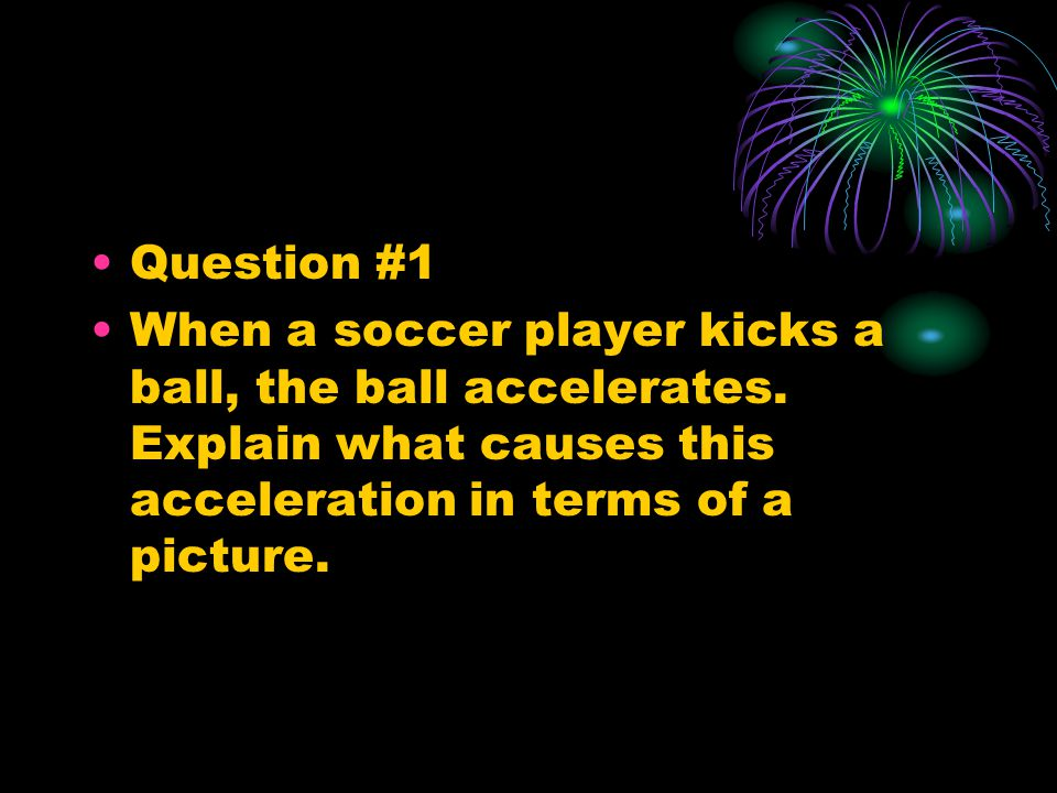 Question #1 When a soccer player kicks a ball, the ball accelerates.
