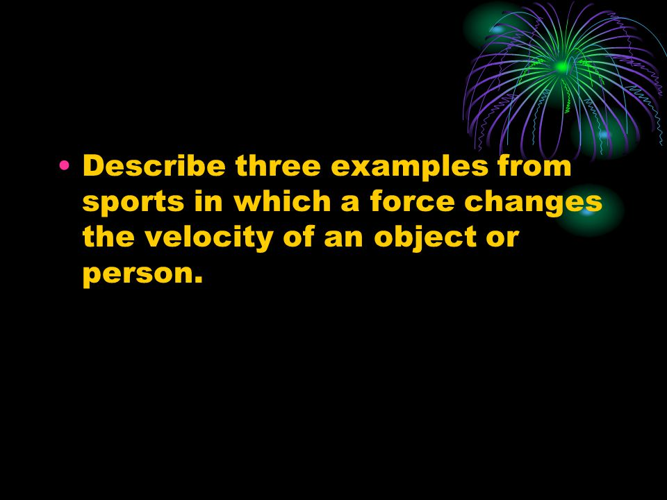 Describe three examples from sports in which a force changes the velocity of an object or person.
