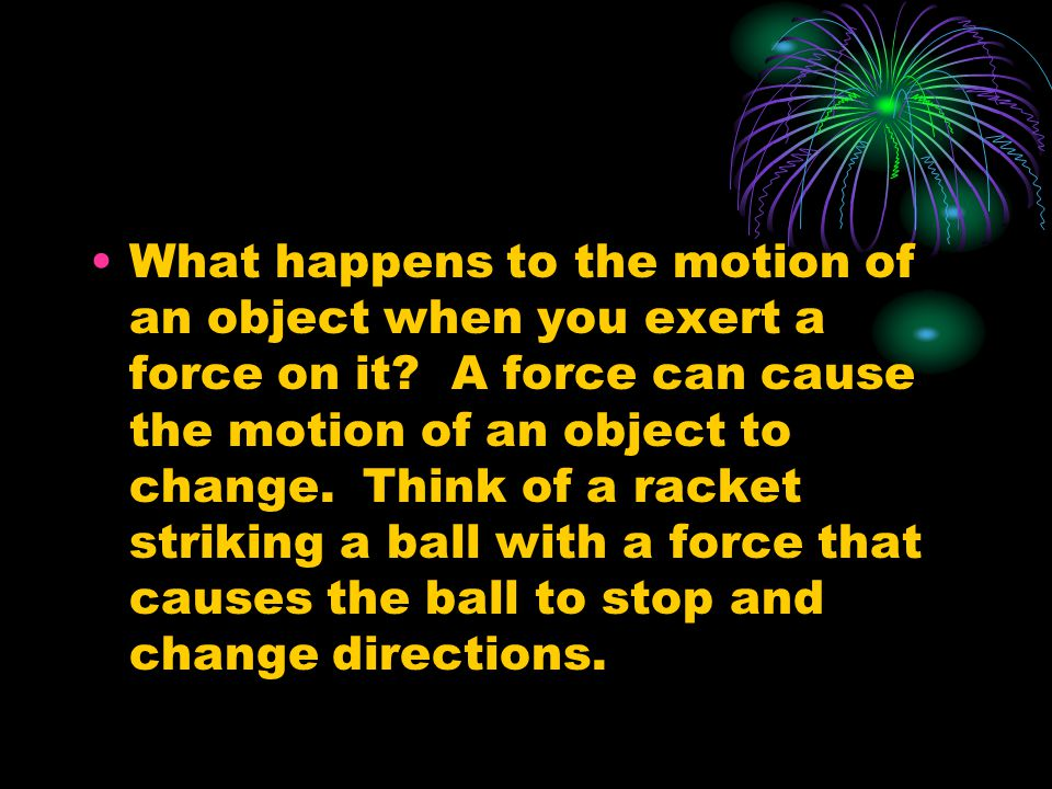 What happens to the motion of an object when you exert a force on it.