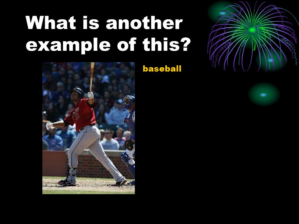 What is another example of this – baseball