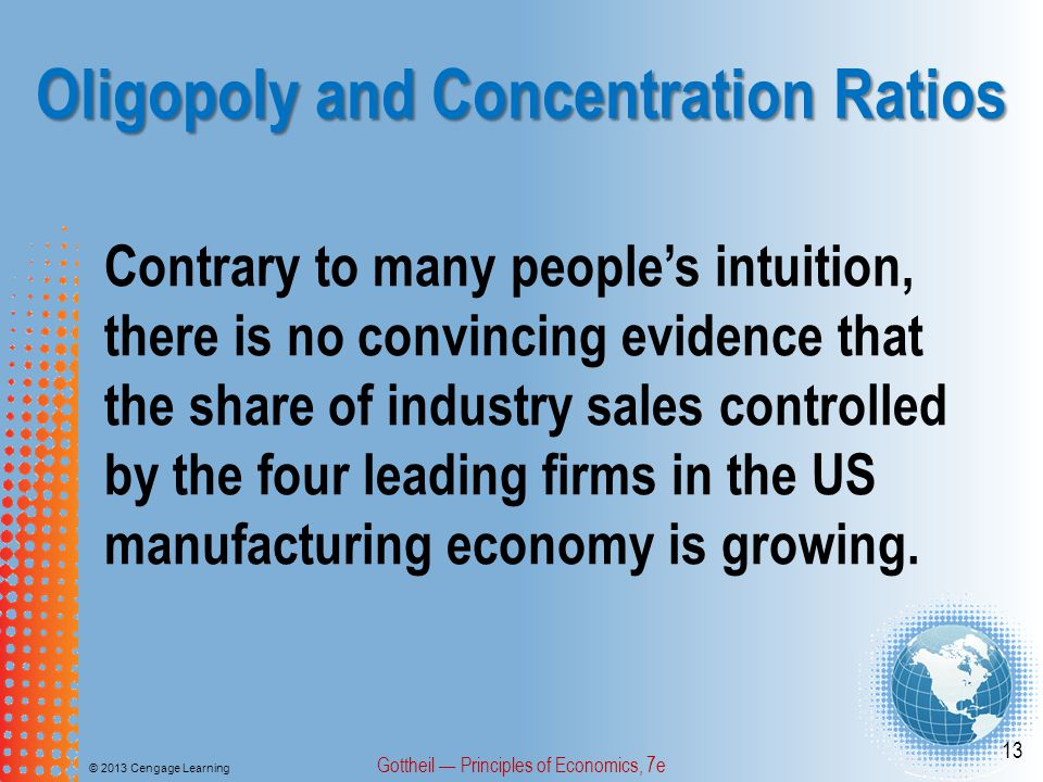 Oligopoly and Concentration Ratios © 2013 Cengage Learning Gottheil — Principles of Economics, 7e 13 Contrary to many people's intuition, there is no convincing evidence that the share of industry sales controlled by the four leading firms in the US manufacturing economy is growing.