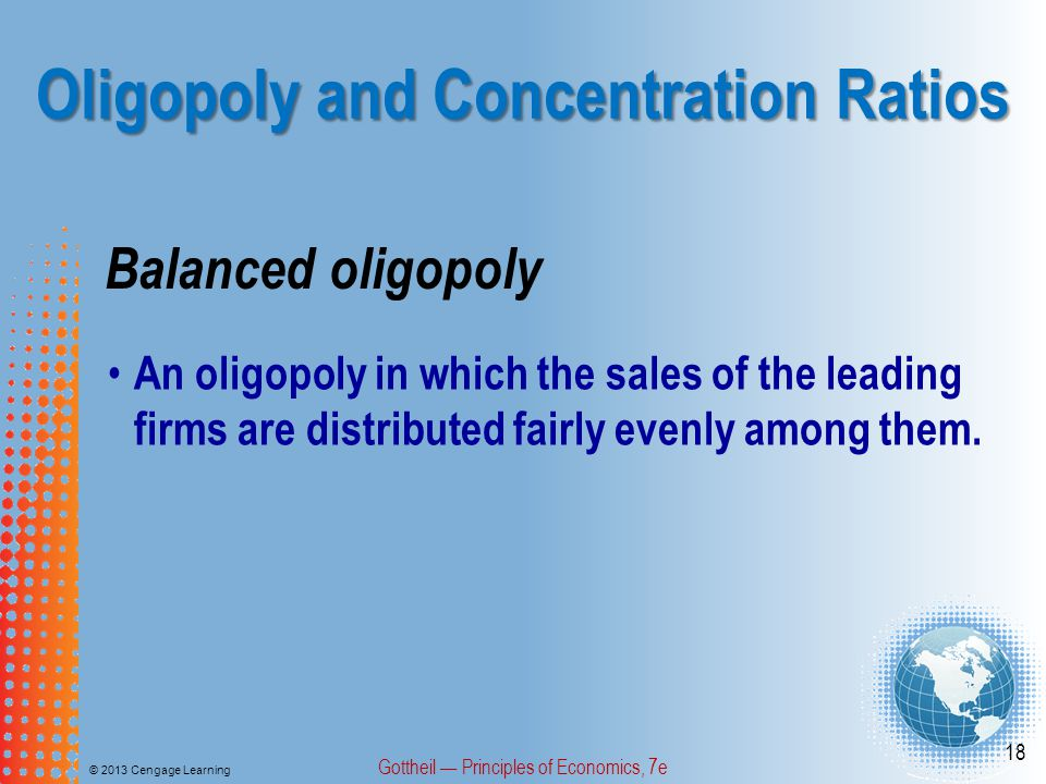 Oligopoly and Concentration Ratios © 2013 Cengage Learning Gottheil — Principles of Economics, 7e 18 Balanced oligopoly An oligopoly in which the sales of the leading firms are distributed fairly evenly among them.