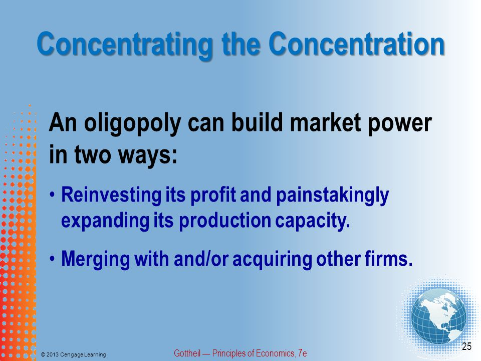 Concentrating the Concentration © 2013 Cengage Learning Gottheil — Principles of Economics, 7e 25 An oligopoly can build market power in two ways: Reinvesting its profit and painstakingly expanding its production capacity.