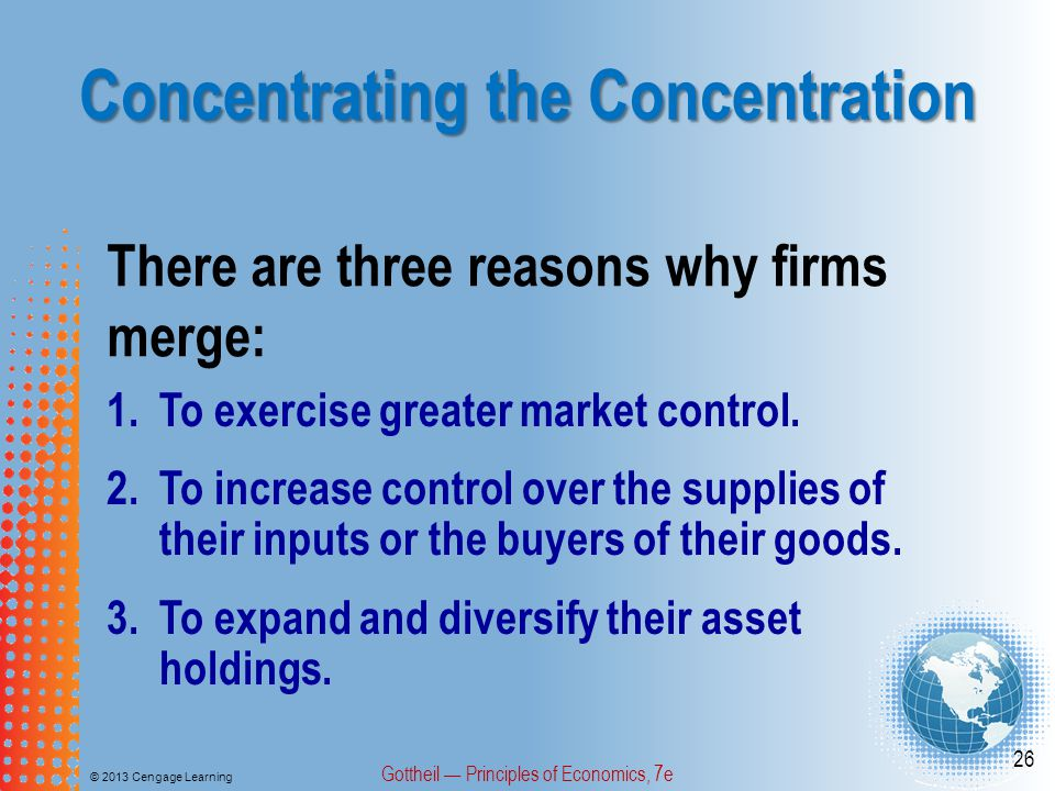 Concentrating the Concentration © 2013 Cengage Learning Gottheil — Principles of Economics, 7e 26 There are three reasons why firms merge: 1.To exercise greater market control.