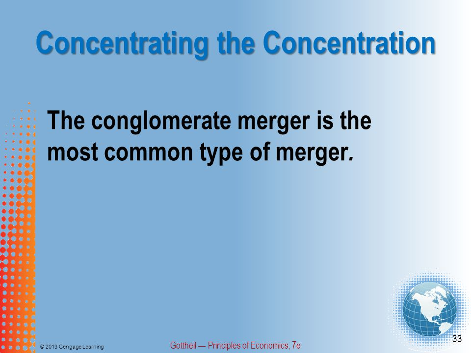 Concentrating the Concentration © 2013 Cengage Learning Gottheil — Principles of Economics, 7e 33 The conglomerate merger is the most common type of merger.